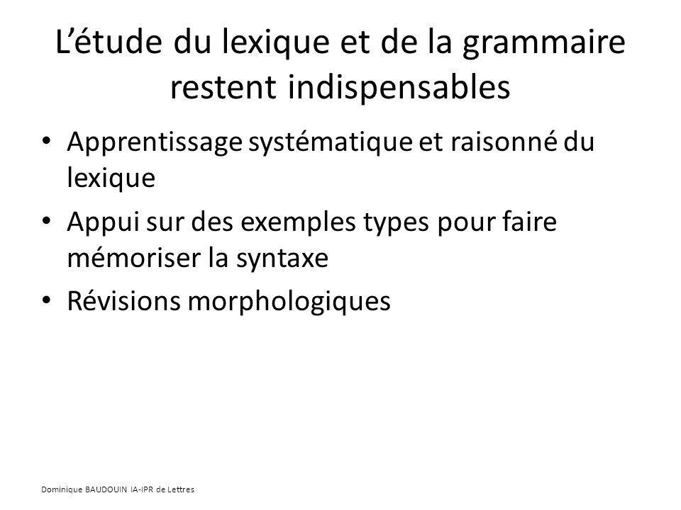 Létude du lexique et de la grammaire restent indispensables Apprentissage systématique et raisonné du lexique Appui sur des exemples types pour faire mémoriser la syntaxe Révisions morphologiques Dominique BAUDOUIN IA-IPR de Lettres