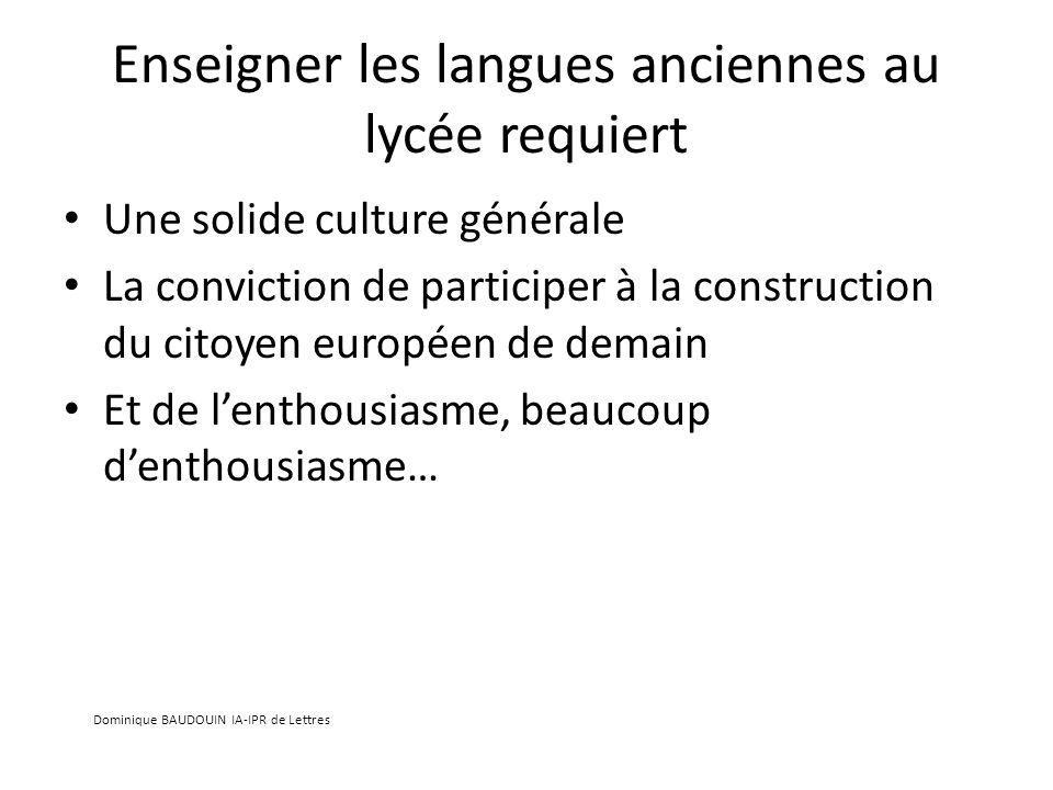 Enseigner les langues anciennes au lycée requiert Une solide culture générale La conviction de participer à la construction du citoyen européen de demain Et de lenthousiasme, beaucoup denthousiasme… Dominique BAUDOUIN IA-IPR de Lettres