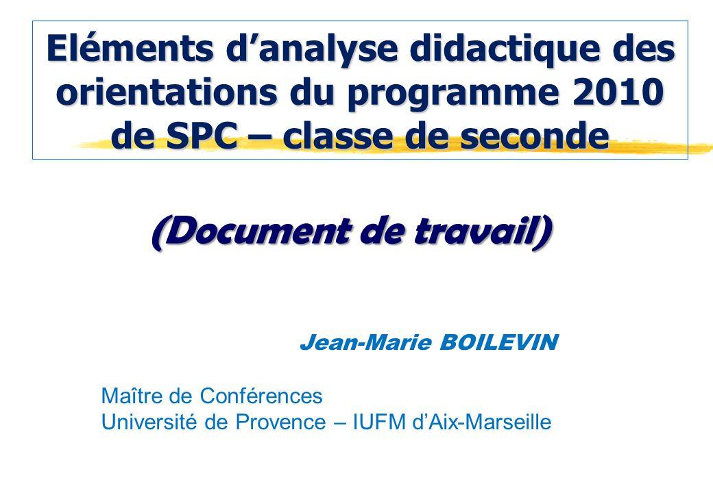 Eléments danalyse didactique des orientations du programme 2010 de SPC – classe de seconde Jean-Marie BOILEVIN Maître de Conférences Université de Provence – IUFM dAix-Marseille (Document de travail)