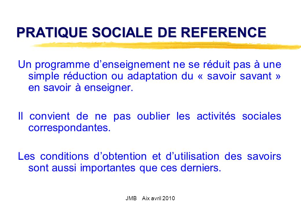 PRATIQUE SOCIALE DE REFERENCE Un programme denseignement ne se réduit pas à une simple réduction ou adaptation du « savoir savant » en savoir à enseigner.