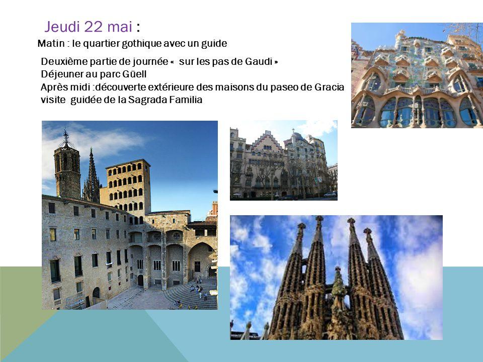 Jeudi 22 mai : Matin : le quartier gothique avec un guide Deuxième partie de journée « sur les pas de Gaudi » Déjeuner au parc Güell Après midi :décou