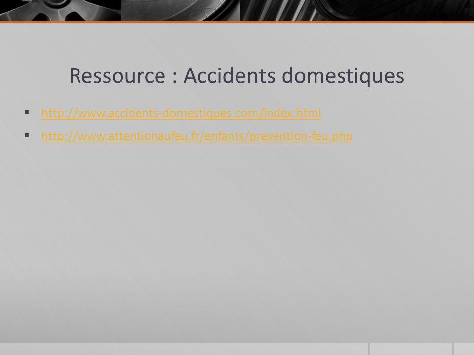 Ressource : Accidents domestiques http://www.accidents-domestiques.com/index.html http://www.attentionaufeu.fr/enfants/prevention-feu.php