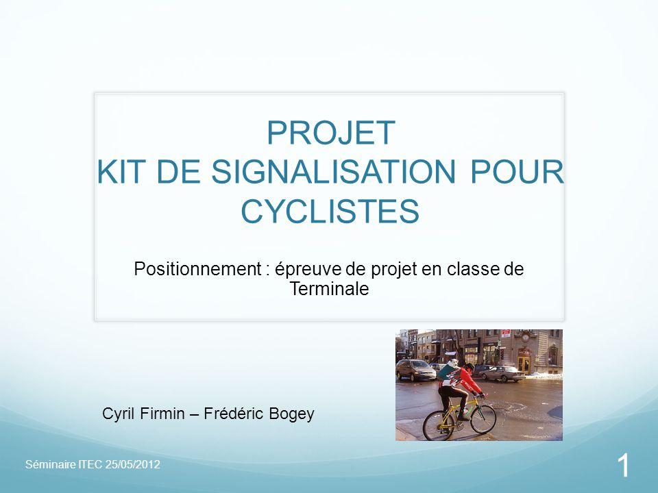 PROJET KIT DE SIGNALISATION POUR CYCLISTES Positionnement : épreuve de projet en classe de Terminale Séminaire ITEC 25/05/2012 1 Cyril Firmin – Frédér