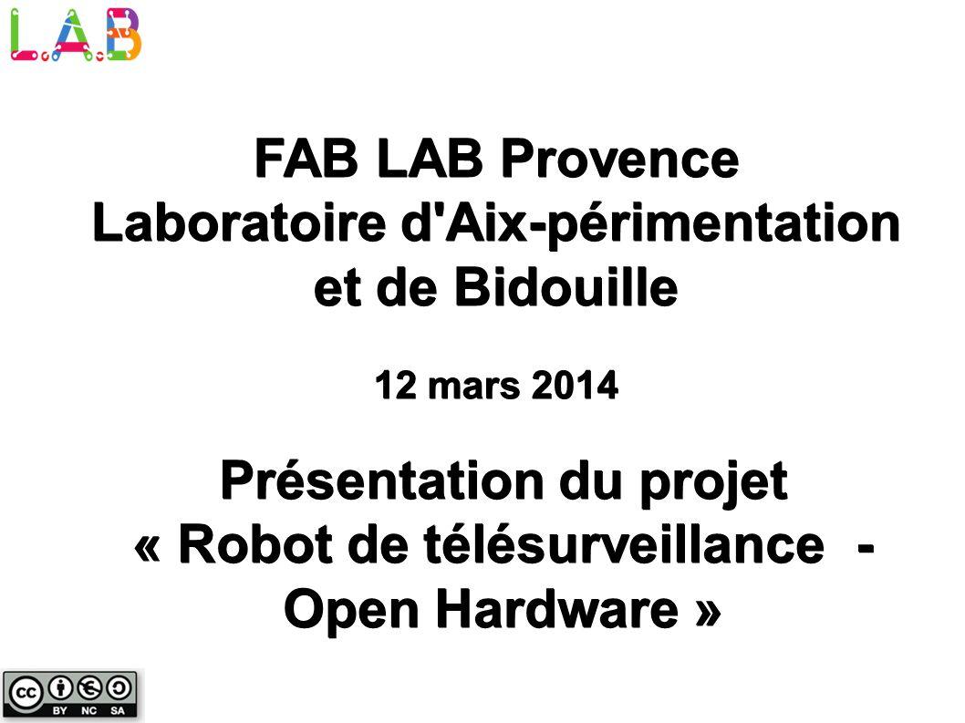 Présentation du projet « Robot de télésurveillance - Open Hardware » FAB LAB Provence Laboratoire d'Aix-périmentation et de Bidouille 12 mars 2014