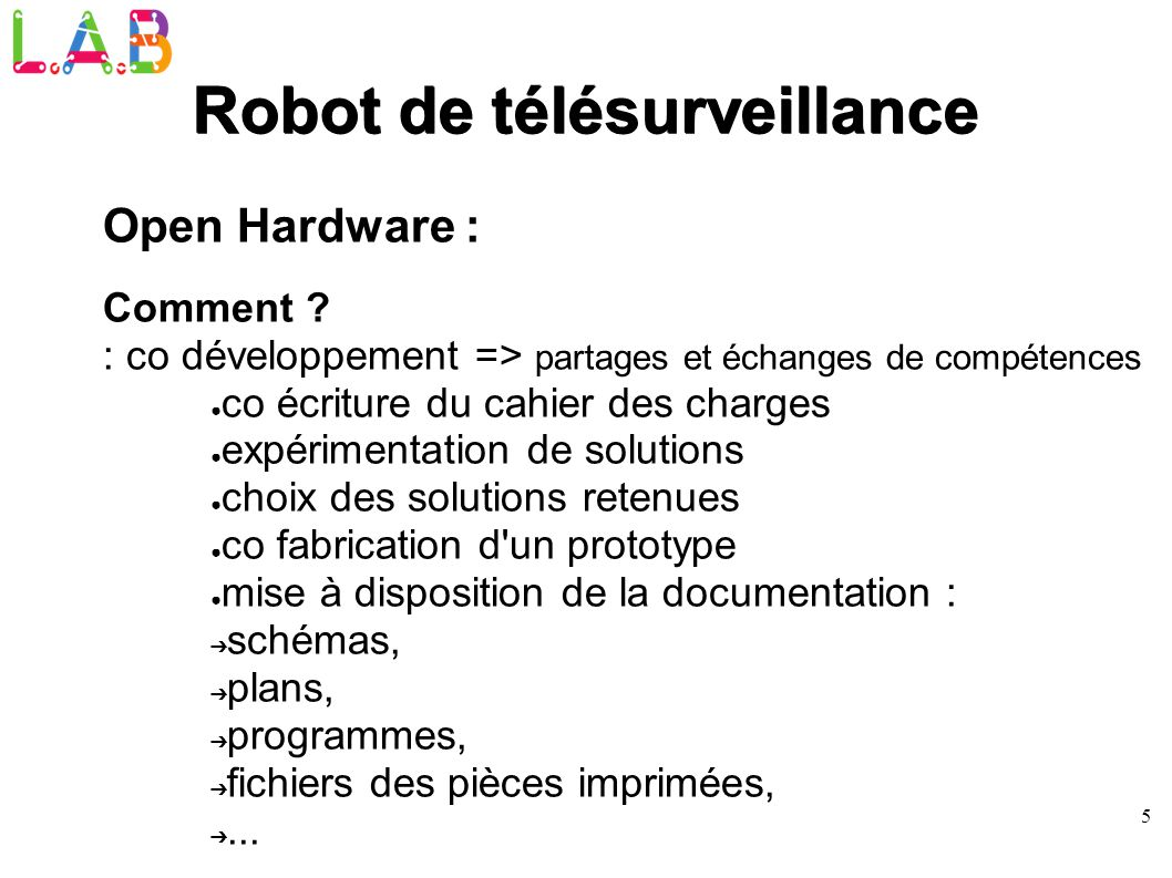 5 Robot de télésurveillance Open Hardware : Comment ? : co développement => partages et échanges de compétences co écriture du cahier des charges expé