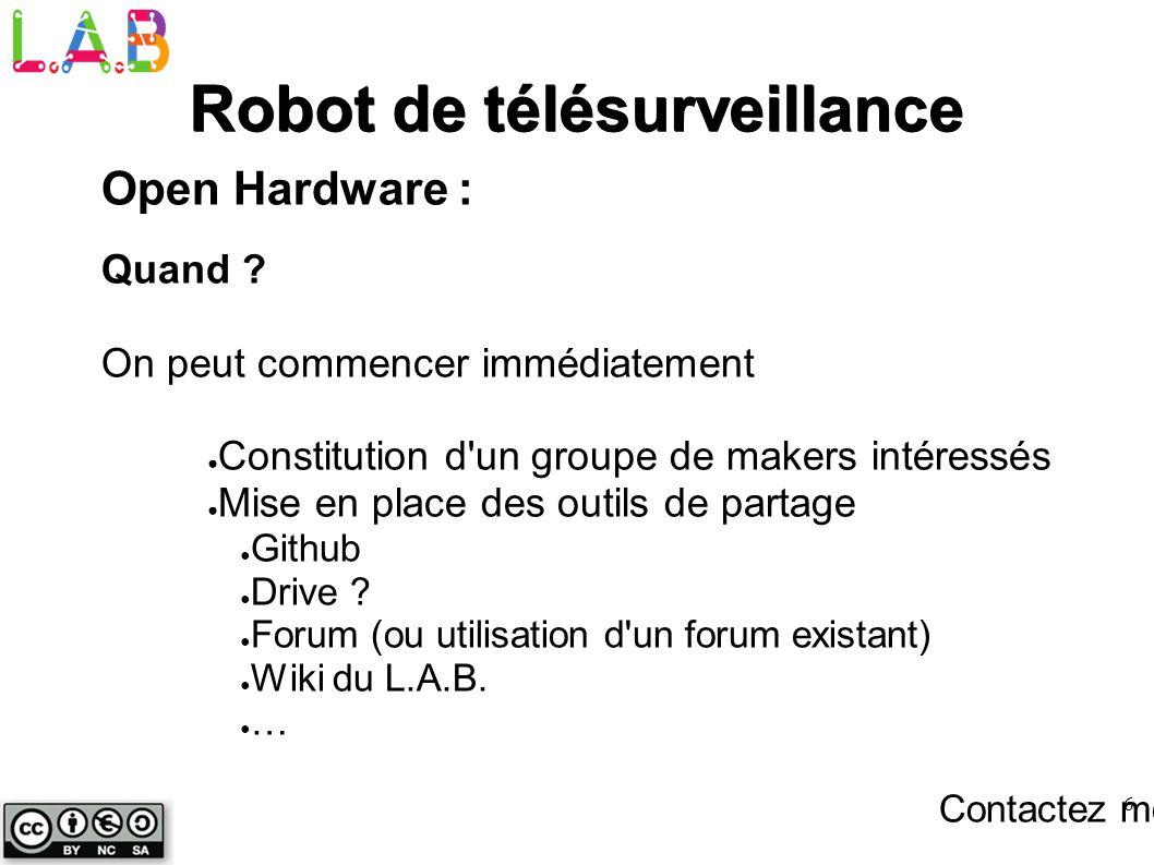 6 Robot de télésurveillance Open Hardware : Quand ? On peut commencer immédiatement Constitution d'un groupe de makers intéressés Mise en place des ou