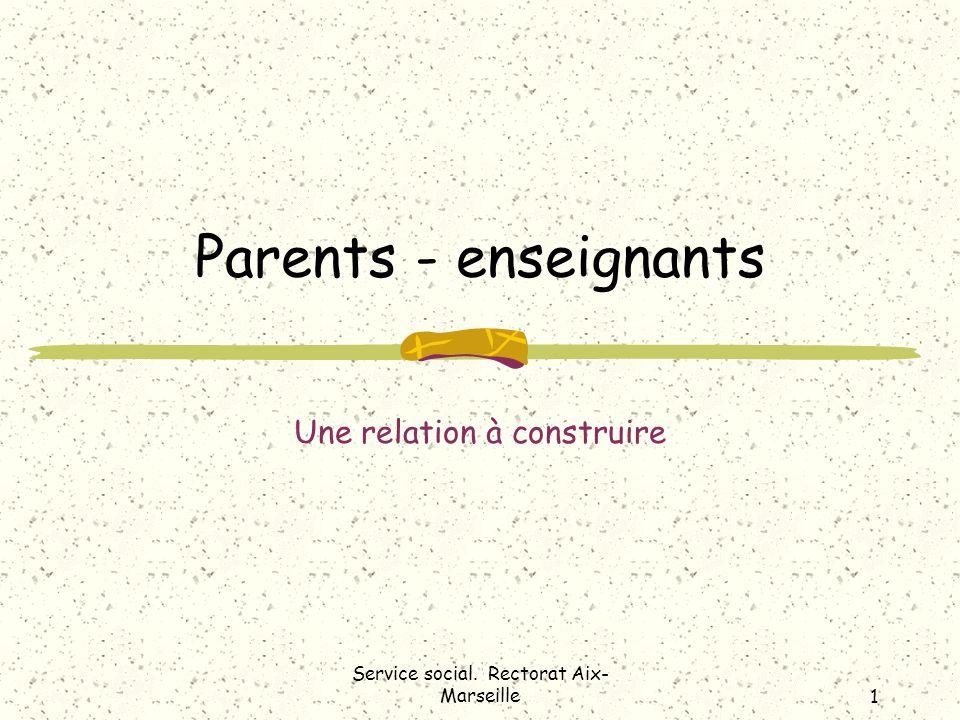 Parents - enseignants Une relation à construire Service social. Rectorat Aix- Marseille1