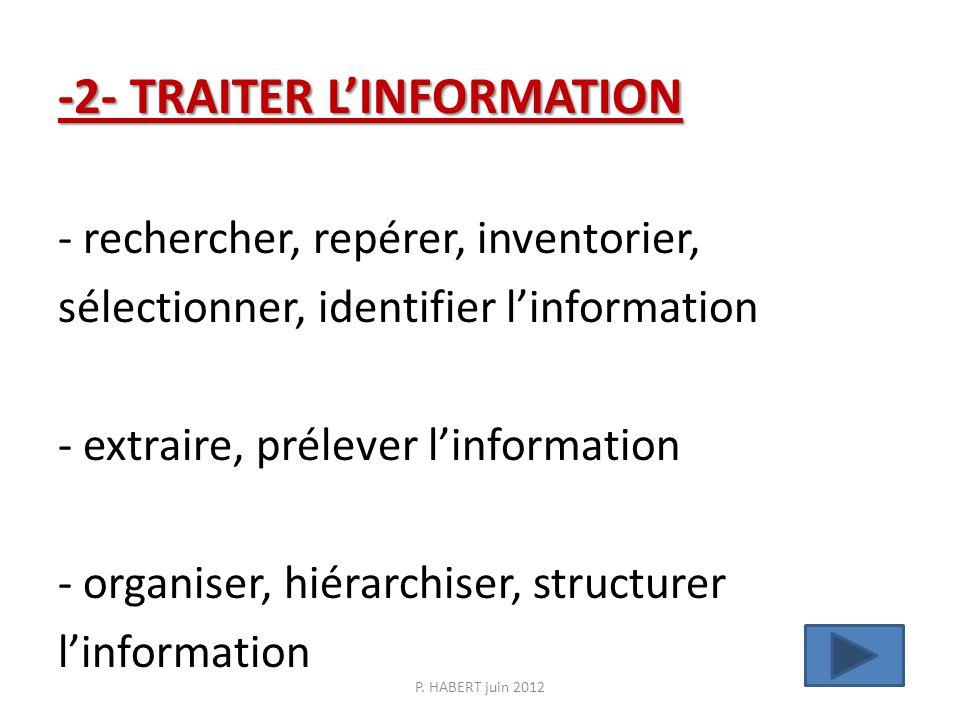 -2- TRAITER LINFORMATION -2- TRAITER LINFORMATION - rechercher, repérer, inventorier, sélectionner, identifier linformation - extraire, prélever linformation - organiser, hiérarchiser, structurer linformation P.