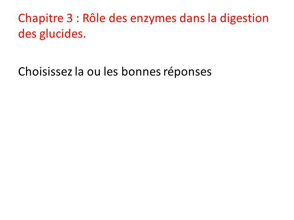 Chapitre 3 : Rôle des enzymes dans la digestion des glucides. Choisissez la ou les bonnes réponses