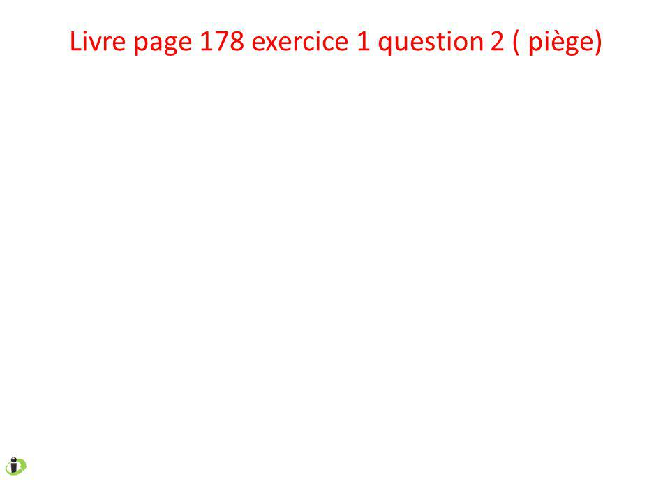Livre page 178 exercice 1 question 2 ( piège)