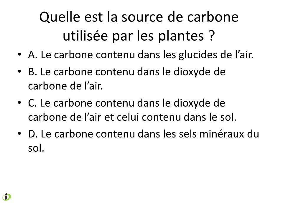 Quelle est la source de carbone utilisée par les plantes ? A. Le carbone contenu dans les glucides de lair. B. Le carbone contenu dans le dioxyde de c