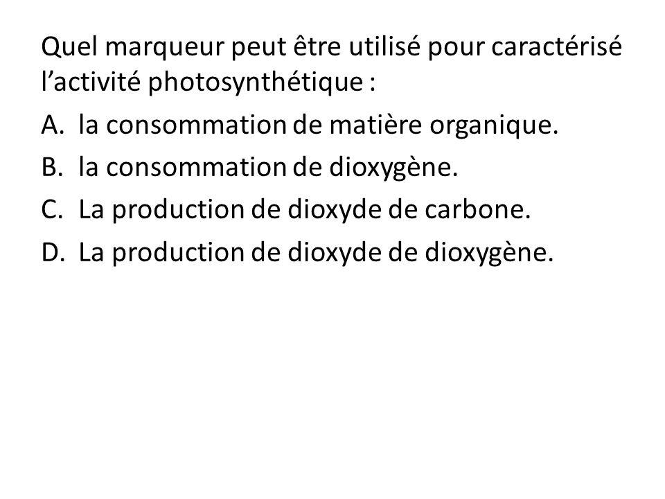 Quel marqueur peut être utilisé pour caractérisé lactivité photosynthétique : A.la consommation de matière organique. B.la consommation de dioxygène.