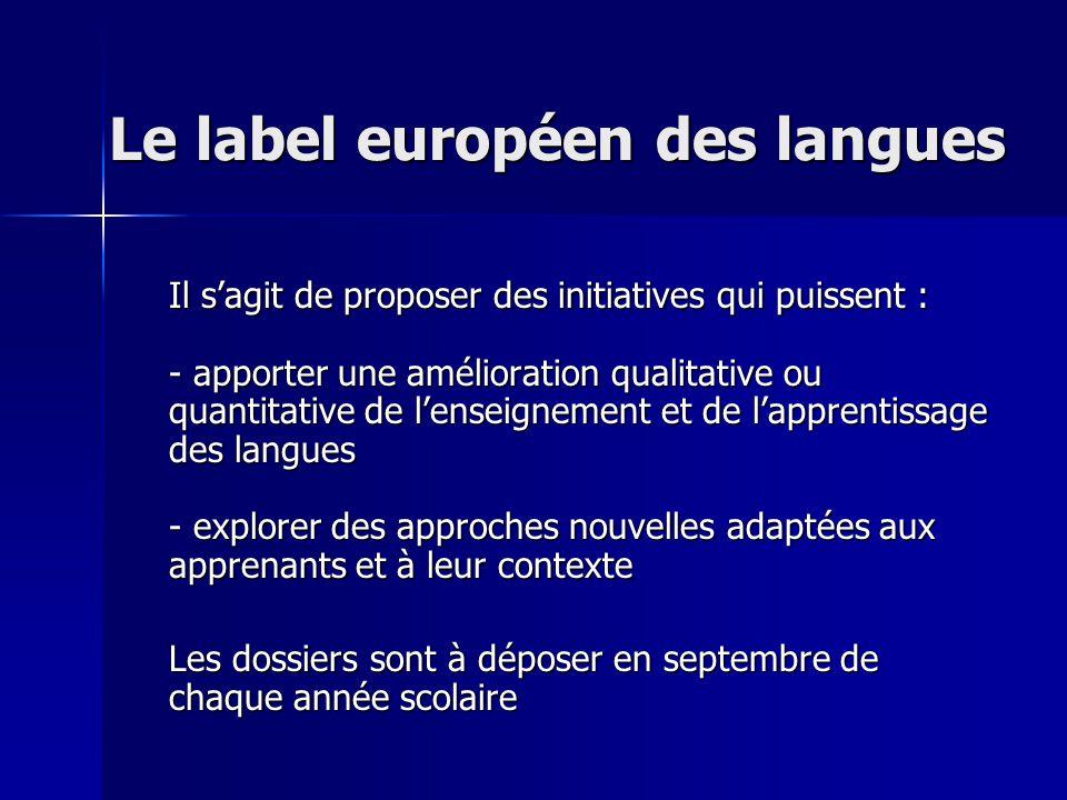 Le label européen des langues Il sagit de proposer des initiatives qui puissent : - apporter une amélioration qualitative ou quantitative de lenseignement et de lapprentissage des langues - explorer des approches nouvelles adaptées aux apprenants et à leur contexte Les dossiers sont à déposer en septembre de chaque année scolaire