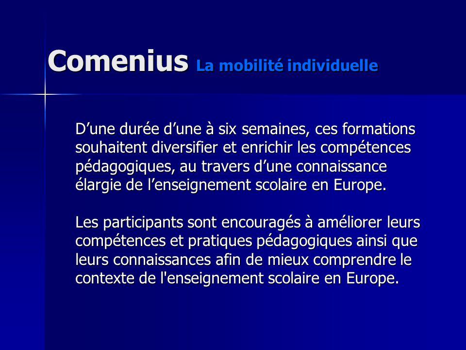 Comenius La mobilité individuelle Dune durée dune à six semaines, ces formations souhaitent diversifier et enrichir les compétences pédagogiques, au t