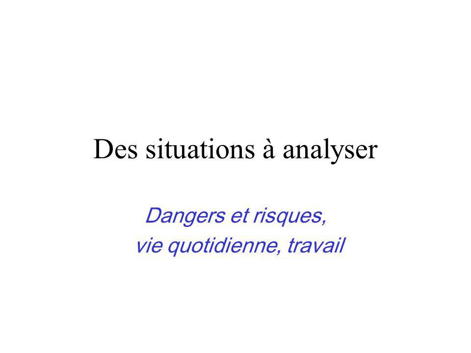 Des situations à analyser Dangers et risques, vie quotidienne, travail