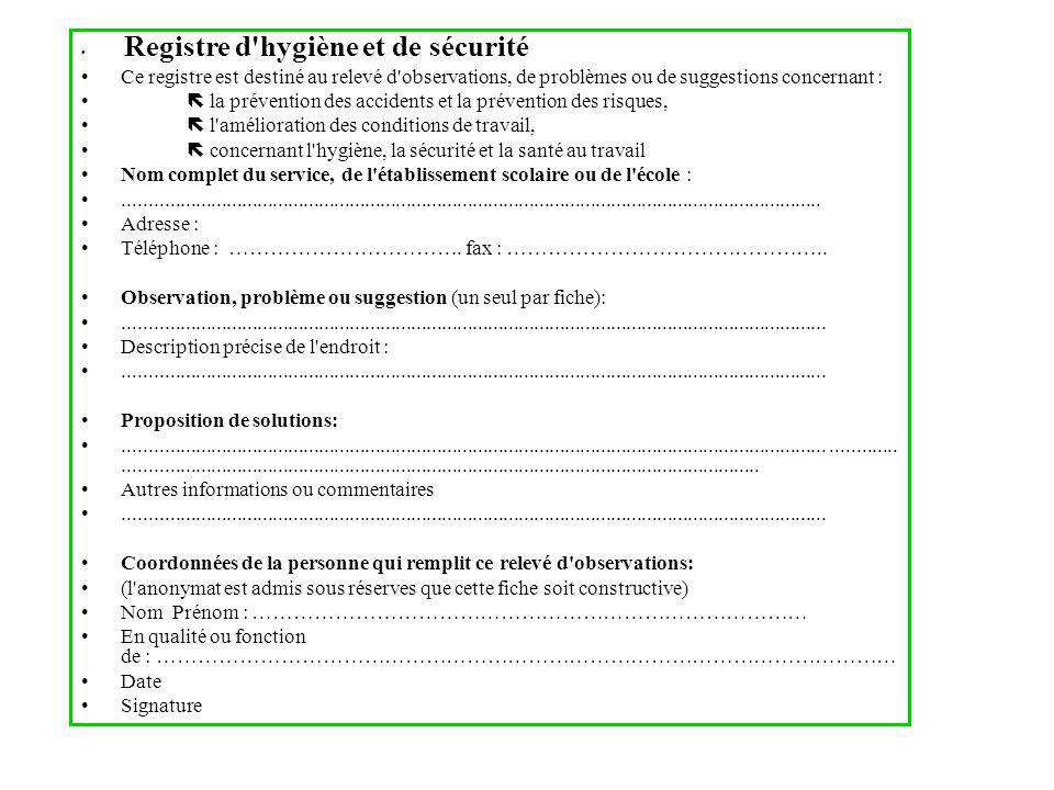 Registre d hygiène et de sécurité Ce registre est destiné au relevé d observations, de problèmes ou de suggestions concernant : la prévention des accidents et la prévention des risques, l amélioration des conditions de travail, concernant l hygiène, la sécurité et la santé au travail Nom complet du service, de l établissement scolaire ou de l école :........................................................................................................................................