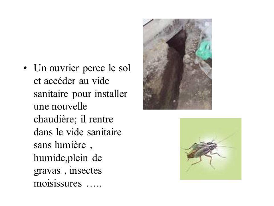 Un ouvrier perce le sol et accéder au vide sanitaire pour installer une nouvelle chaudière; il rentre dans le vide sanitaire sans lumière, humide,plein de gravas, insectes moisissures …..