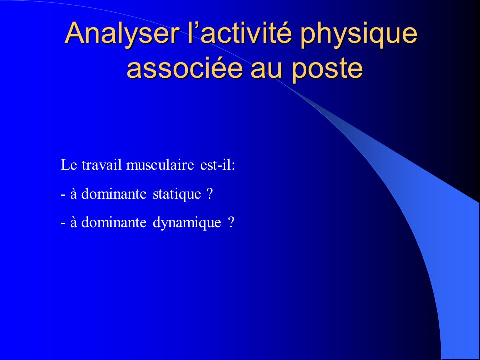 Analyser lactivité physique associée au poste Le travail musculaire est-il: - à dominante statique ? - à dominante dynamique ?