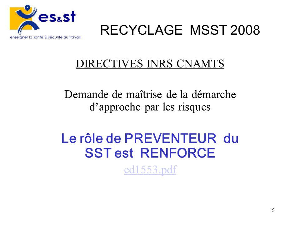 6 RECYCLAGE MSST 2008 DIRECTIVES INRS CNAMTS Demande de maîtrise de la démarche dapproche par les risques Le rôle de PREVENTEUR du SST est RENFORCE ed