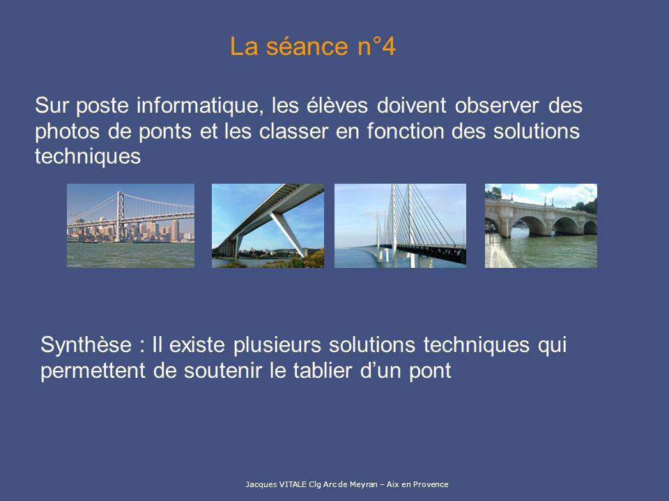 Jacques VITALE Clg Arc de Meyran – Aix en Provence La séance n°4 Sur poste informatique, les élèves doivent observer des photos de ponts et les classe