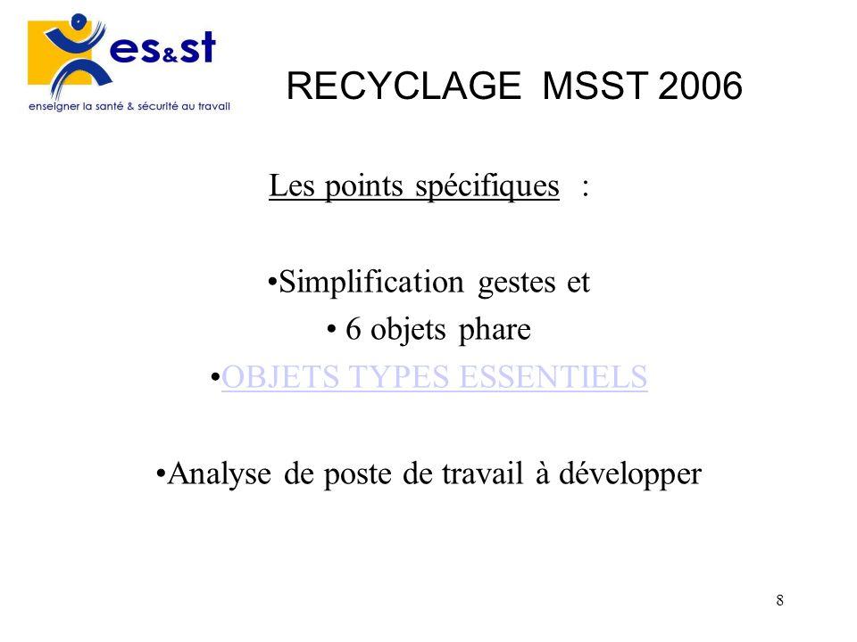 8 RECYCLAGE MSST 2006 Les points spécifiques : Simplification gestes et 6 objets phare OBJETS TYPES ESSENTIELS Analyse de poste de travail à développe