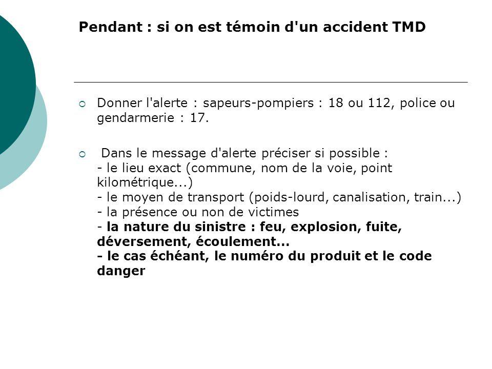 Pendant : si on est témoin d'un accident TMD Donner l'alerte : sapeurs-pompiers : 18 ou 112, police ou gendarmerie : 17. Dans le message d'alerte préc