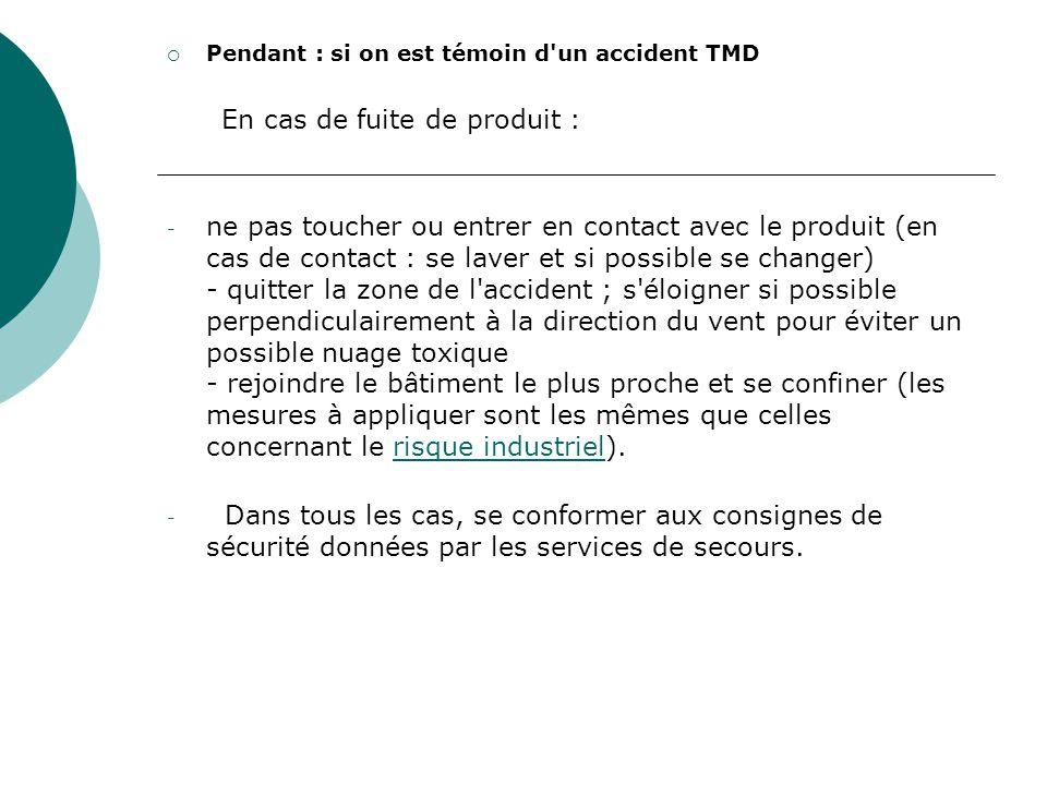 Pendant : si on est témoin d'un accident TMD En cas de fuite de produit : - ne pas toucher ou entrer en contact avec le produit (en cas de contact : s