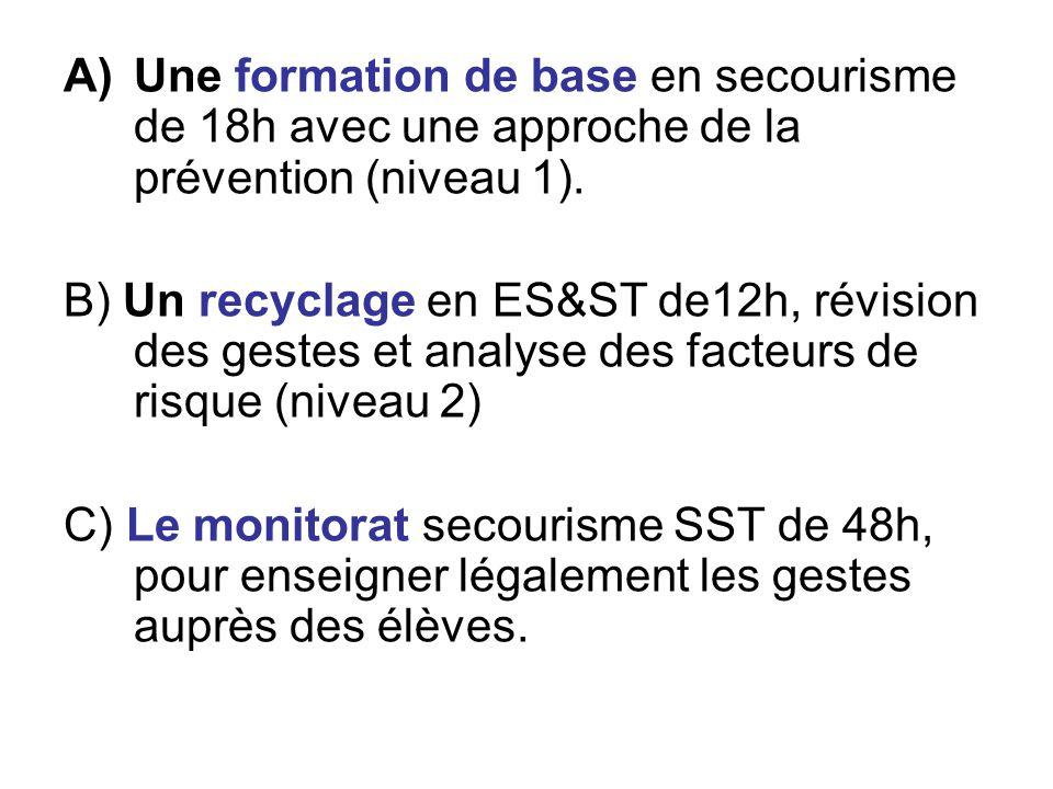A)Une formation de base en secourisme de 18h avec une approche de la prévention (niveau 1). B) Un recyclage en ES&ST de12h, révision des gestes et ana