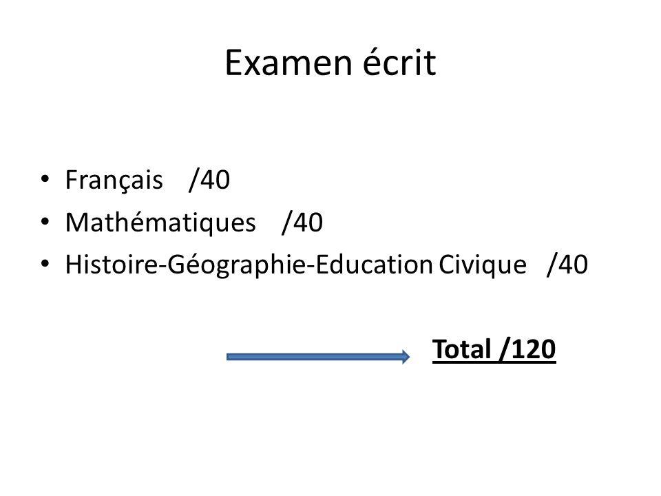 Examen écrit Français /40 Mathématiques /40 Histoire-Géographie-Education Civique /40 Total /120