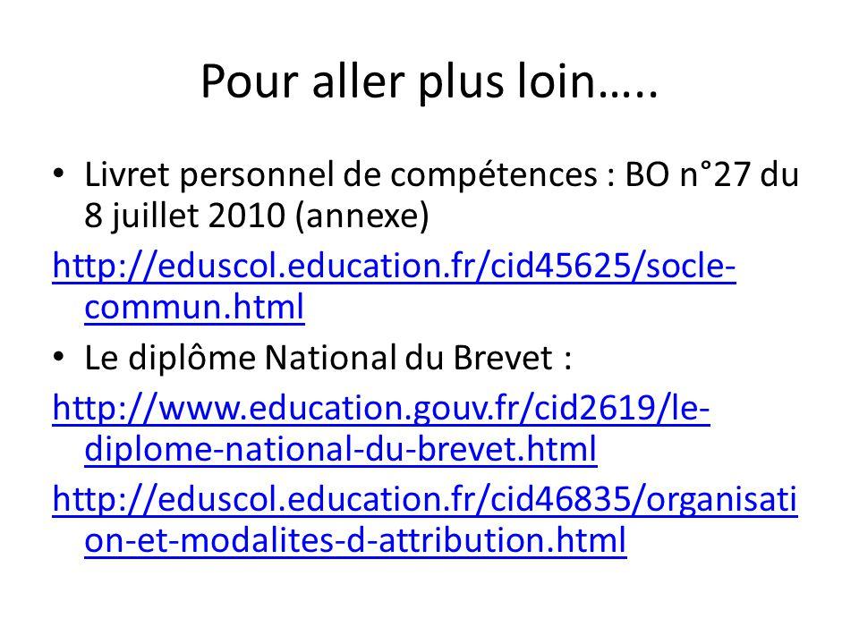 Pour aller plus loin….. Livret personnel de compétences : BO n°27 du 8 juillet 2010 (annexe) http://eduscol.education.fr/cid45625/socle- commun.html L