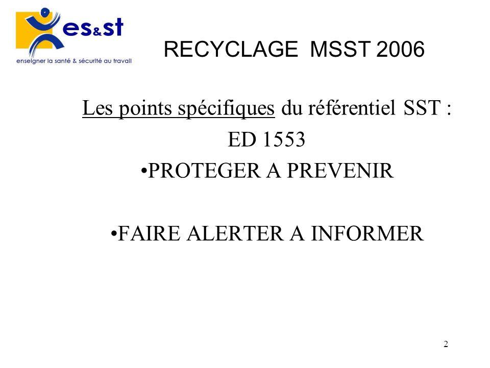 2 RECYCLAGE MSST 2006 Les points spécifiques du référentiel SST : ED 1553 PROTEGER A PREVENIR FAIRE ALERTER A INFORMER