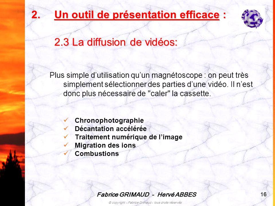 Fabrice GRIMAUD - Hervé ABBES © copyright - Fabrice Grimaud - tous droits réservés 16 2.U n outil de présentation efficace : 2.3 La diffusion de vidéo
