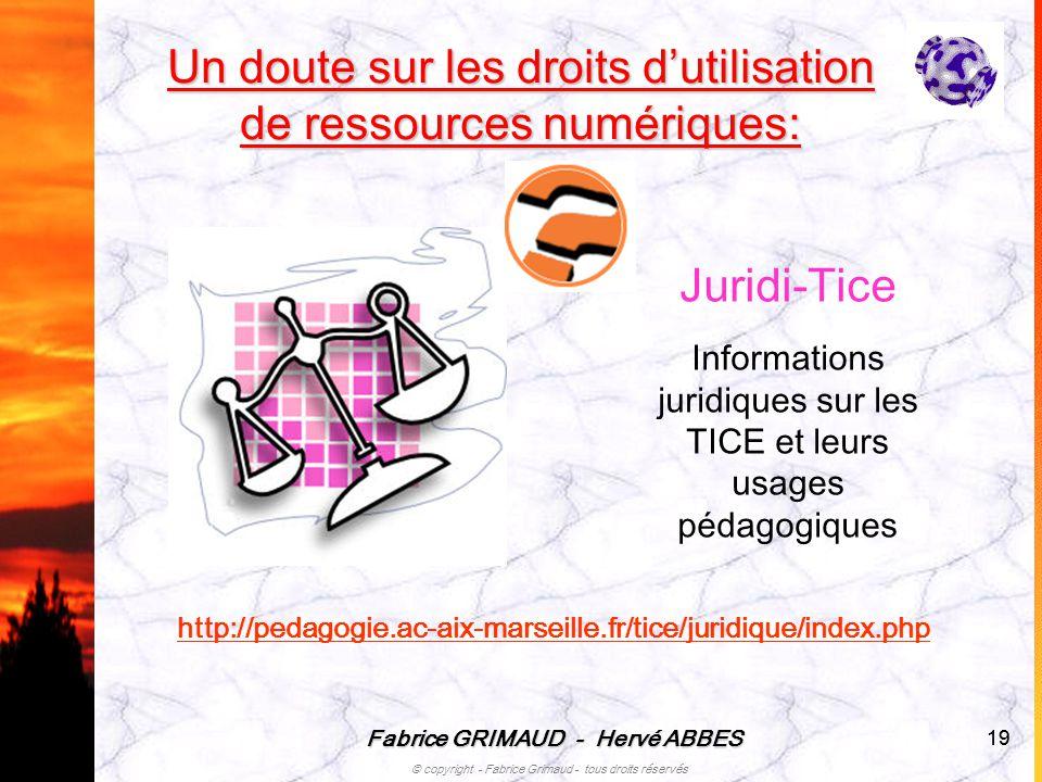 Fabrice GRIMAUD - Hervé ABBES © copyright - Fabrice Grimaud - tous droits réservés 19 Un doute sur les droits dutilisation de ressources numériques: J