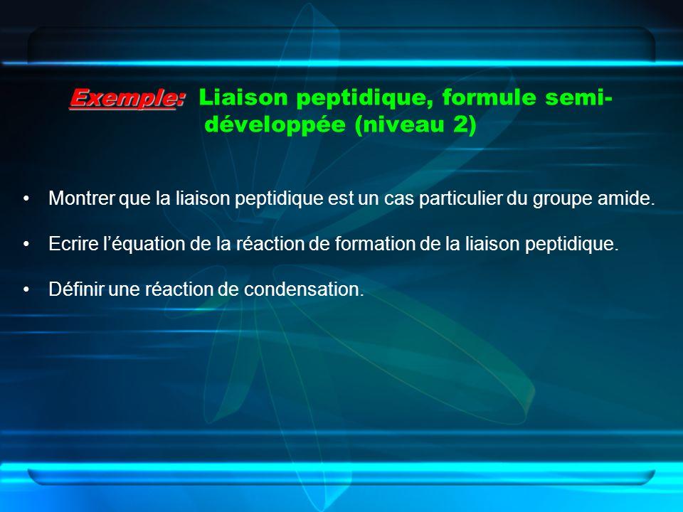 Exemple: Exemple: Liaison peptidique, formule semi- développée (niveau 2) Montrer que la liaison peptidique est un cas particulier du groupe amide. Ec