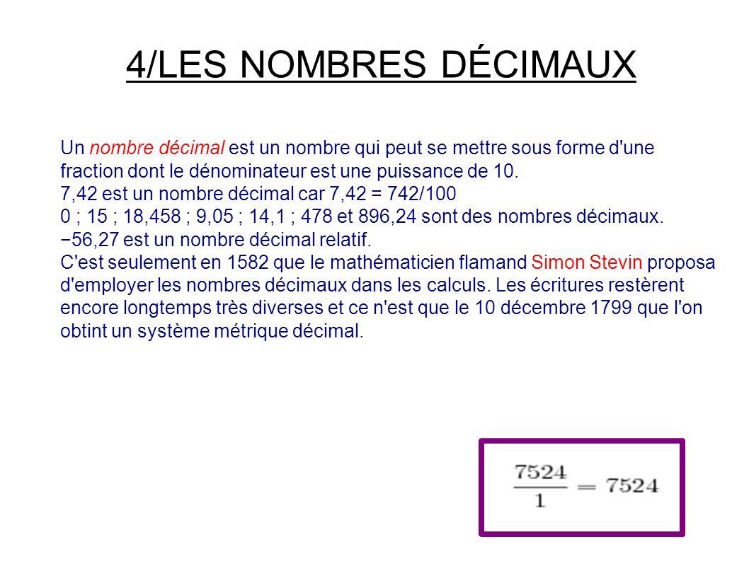 4/LES NOMBRES DÉCIMAUX Un nombre décimal est un nombre qui peut se mettre sous forme d une fraction dont le dénominateur est une puissance de 10.