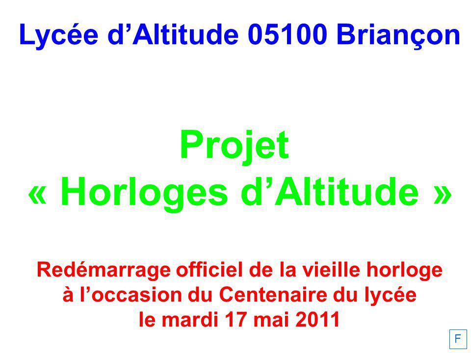 Lycée dAltitude 05100 Briançon Projet « Horloges dAltitude » Redémarrage officiel de la vieille horloge à loccasion du Centenaire du lycée le mardi 17 mai 2011 F