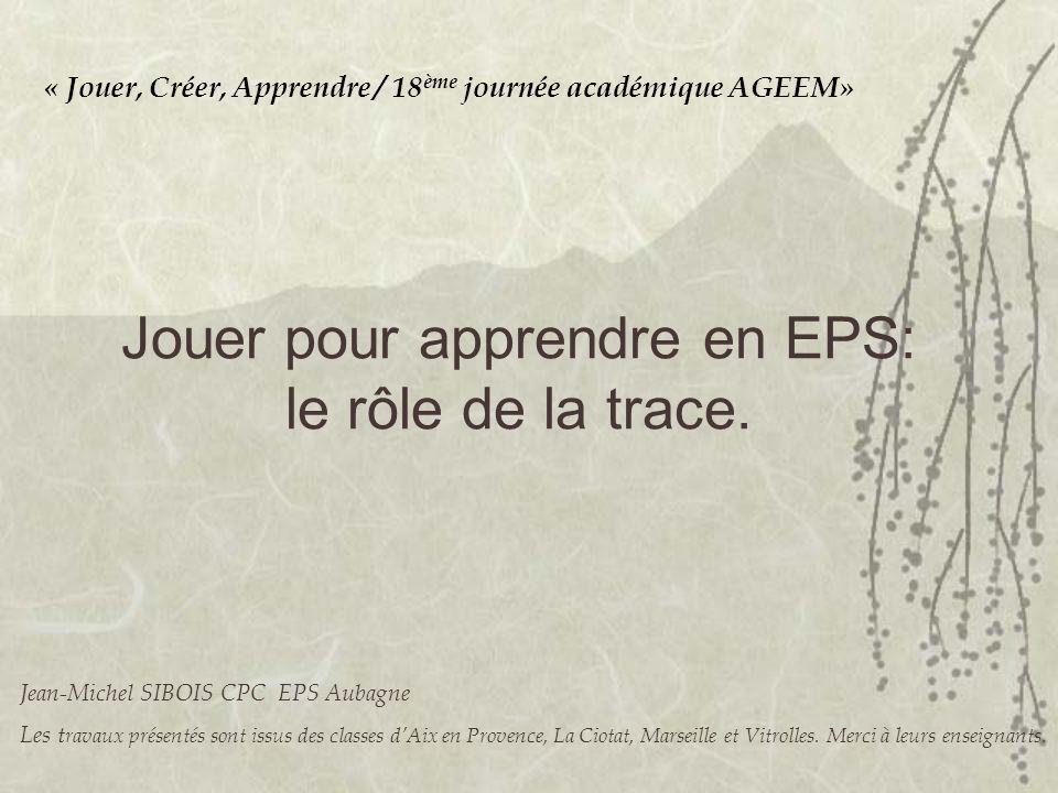 « Jouer, Créer, Apprendre / 18 ème journée académique AGEEM» Jouer pour apprendre en EPS: le rôle de la trace. Jean-Michel SIBOIS CPC EPS Aubagne Les