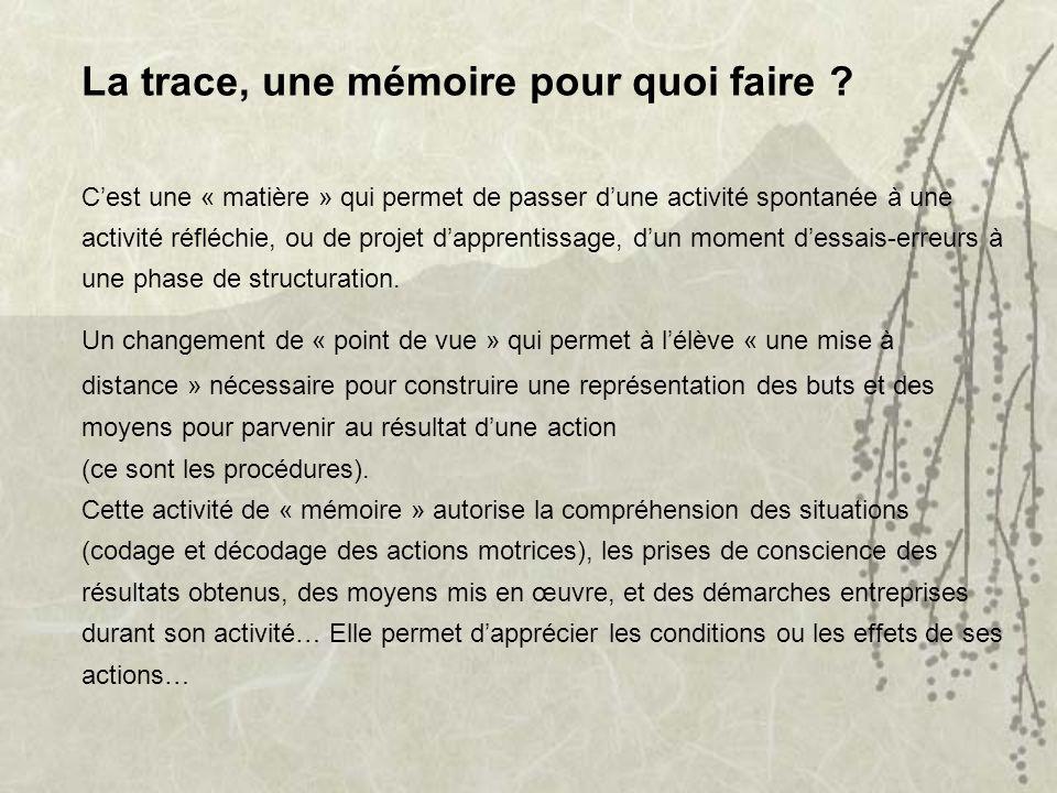 La trace, une mémoire pour quoi faire ? Cest une « matière » qui permet de passer dune activité spontanée à une activité réfléchie, ou de projet dappr