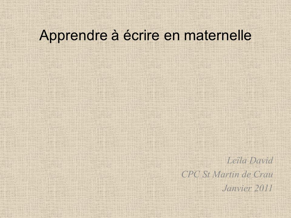 Apprendre à écrire en maternelle Leïla David CPC St Martin de Crau Janvier 2011