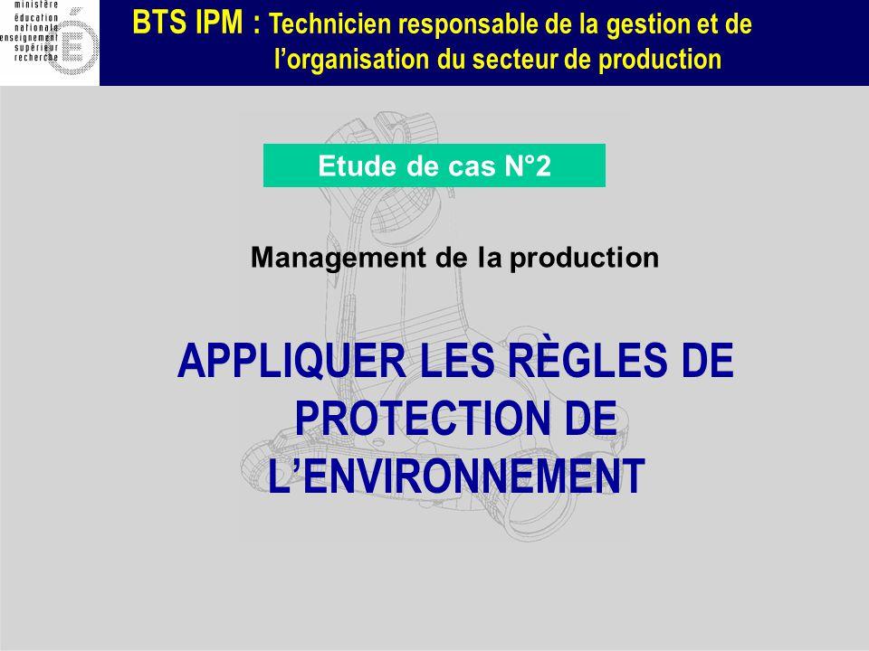 BTS IPM : Technicien responsable de la gestion et de lorganisation du secteur de production APPLIQUER LES RÈGLES DE PROTECTION DE LENVIRONNEMENT Manag
