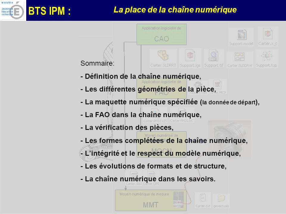 BTS IPM : La place de la chaîne numérique Sommaire: - Définition de la chaîne numérique, - Les différentes géométries de la pièce, - La maquette numérique spécifiée ( la donnée de départ ), - La FAO dans la chaîne numérique, - La vérification des pièces, - Les formes complétées de la chaîne numérique, - Lintégrité et le respect du modèle numérique, - Les évolutions de formats et de structure, - La chaîne numérique dans les savoirs.