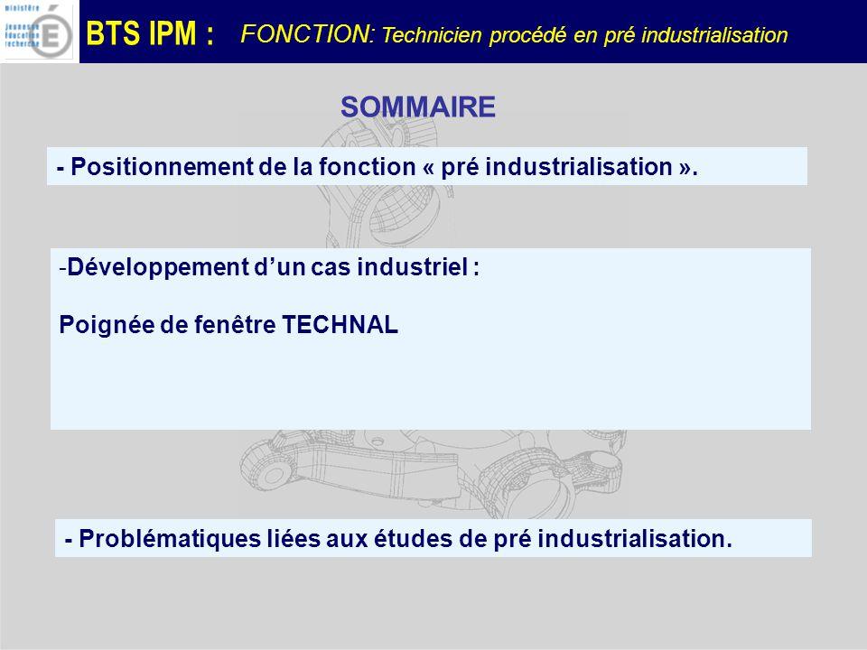 BTS IPM : -Développement dun cas industriel : Poignée de fenêtre TECHNAL - Positionnement de la fonction « pré industrialisation ».