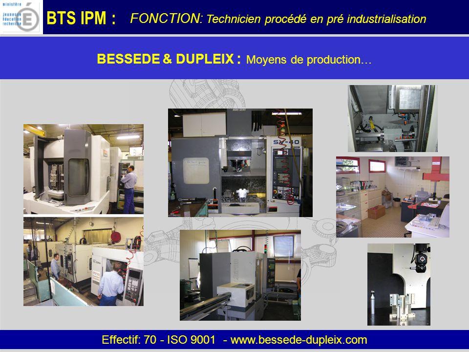 BTS IPM : BESSEDE & DUPLEIX : Moyens de production… Effectif: 70 - ISO 9001 - www.bessede-dupleix.com FONCTION: Technicien procédé en pré industrialisation