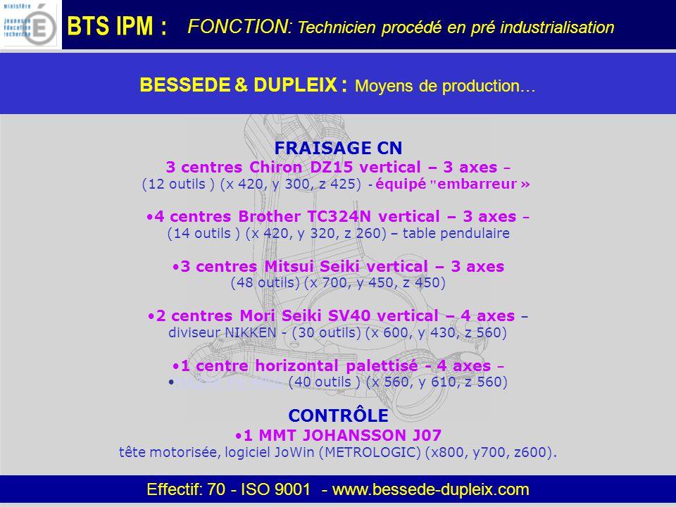 BTS IPM : BESSEDE & DUPLEIX : Moyens de production… Effectif: 70 - ISO 9001 - www.bessede-dupleix.com FRAISAGE CN 3 centres Chiron DZ15 vertical – 3 axes – (12 outils ) (x 420, y 300, z 425) - équipé embarreur » 4 centres Brother TC324N vertical – 3 axes – (14 outils ) (x 420, y 320, z 260) – table pendulaire 3 centres Mitsui Seiki vertical – 3 axes (48 outils) (x 700, y 450, z 450) 2 centres Mori Seiki SV40 vertical – 4 axes – diviseur NIKKEN - (30 outils) (x 600, y 430, z 560) 1 centre horizontal palettisé - 4 axes – MAZAK FH-4800 (40 outils ) (x 560, y 610, z 560)MAZAK FH-4800 CONTRÔLE 1 MMT JOHANSSON J07 tête motorisée, logiciel JoWin (METROLOGIC) (x800, y700, z600).
