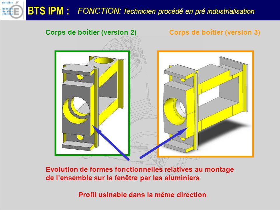 BTS IPM : Evolution de formes fonctionnelles relatives au montage de lensemble sur la fenêtre par les aluminiers Corps de boîtier (version 3)Corps de boîtier (version 2) Profil usinable dans la même direction FONCTION: Technicien procédé en pré industrialisation