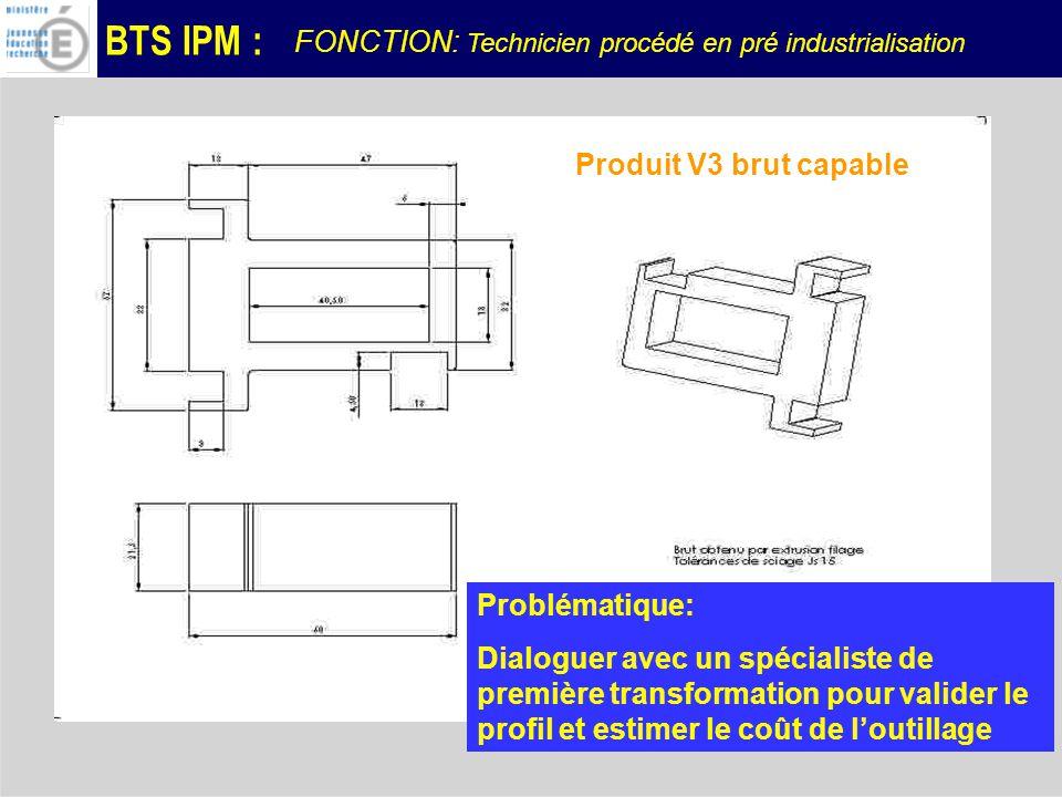 BTS IPM : Produit V3 brut capable Problématique: Dialoguer avec un spécialiste de première transformation pour valider le profil et estimer le coût de loutillage FONCTION: Technicien procédé en pré industrialisation