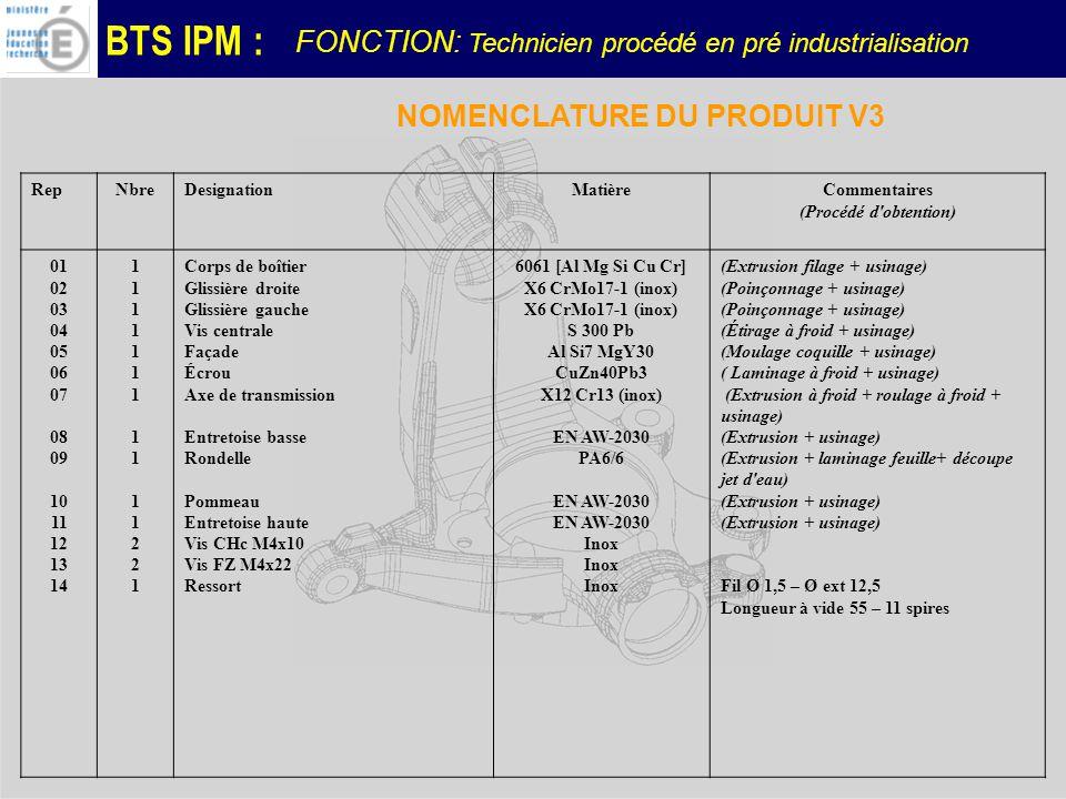 BTS IPM : NOMENCLATURE DU PRODUIT V3 RepNbreDesignationMatièreCommentaires (Procédé d obtention) 01 02 03 04 05 06 07 08 09 10 11 12 13 14 1111111111122111111111111221 Corps de boîtier Glissière droite Glissière gauche Vis centrale Façade Écrou Axe de transmission Entretoise basse Rondelle Pommeau Entretoise haute Vis CHc M4x10 Vis FZ M4x22 Ressort 6061 [Al Mg Si Cu Cr] X6 CrMo17-1 (inox) S 300 Pb Al Si7 MgY30 CuZn40Pb3 X12 Cr13 (inox) EN AW-2030 PA6/6 EN AW-2030 Inox (Extrusion filage + usinage) (Poinçonnage + usinage) (Étirage à froid + usinage) (Moulage coquille + usinage) ( Laminage à froid + usinage) (Extrusion à froid + roulage à froid + usinage) (Extrusion + usinage) (Extrusion + laminage feuille+ découpe jet d eau) (Extrusion + usinage) Fil Ø 1,5 – Ø ext 12,5 Longueur à vide 55 – 11 spires FONCTION: Technicien procédé en pré industrialisation
