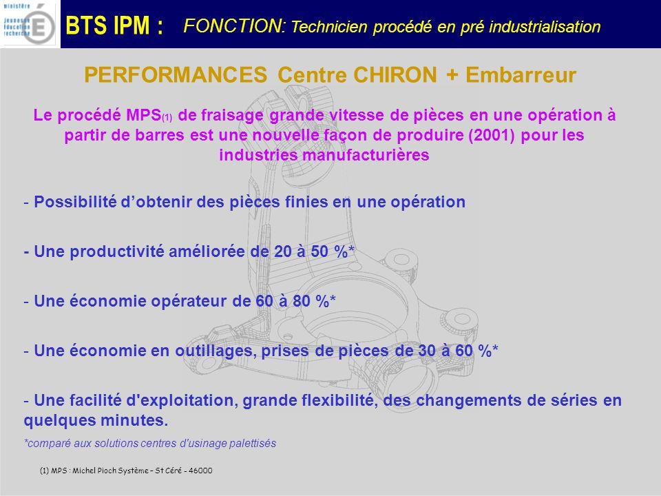 BTS IPM : PERFORMANCES Centre CHIRON + Embarreur Le procédé MPS (1) de fraisage grande vitesse de pièces en une opération à partir de barres est une nouvelle façon de produire (2001) pour les industries manufacturières (1) MPS : Michel Pioch Système – St Céré - 46000 - Possibilité dobtenir des pièces finies en une opération - Une productivité améliorée de 20 à 50 %* - Une économie opérateur de 60 à 80 %* - Une économie en outillages, prises de pièces de 30 à 60 %* - Une facilité d exploitation, grande flexibilité, des changements de séries en quelques minutes.