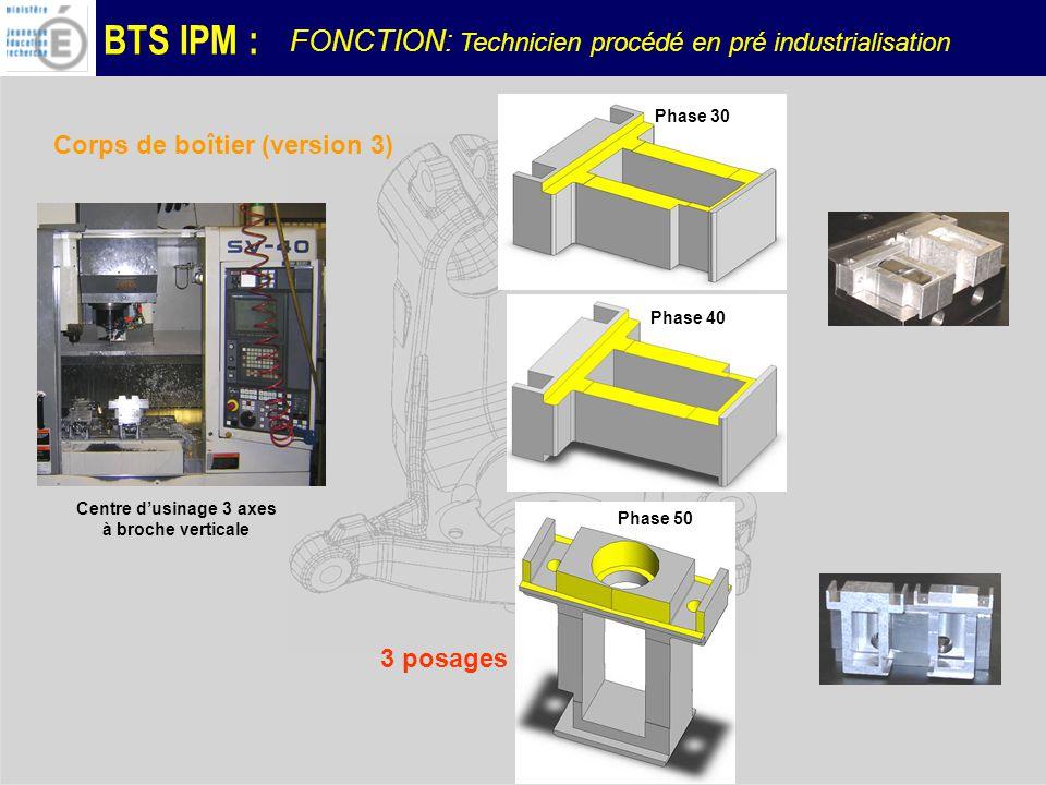 BTS IPM : Centre dusinage 3 axes à broche verticale Phase 30 Phase 40 Phase 50 Corps de boîtier (version 3) 3 posages FONCTION: Technicien procédé en pré industrialisation