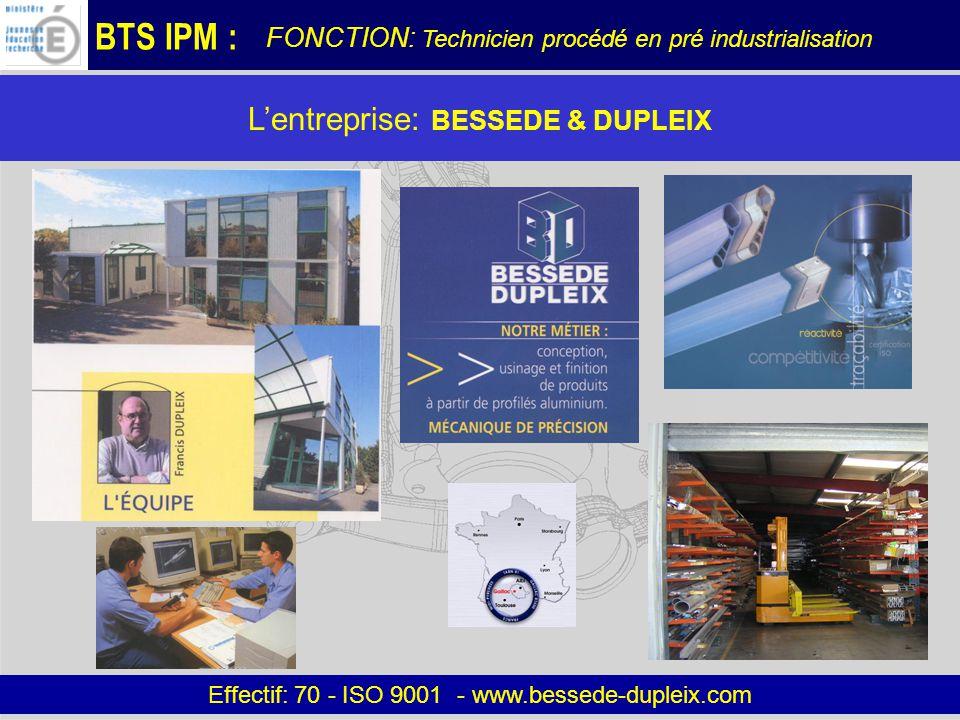 BTS IPM : Effectif: 70 - ISO 9001 - www.bessede-dupleix.com Lactivité BESSEDE & DUPLEIX : Aéronautique, domotique, armement, outillage, biens déquipement… FONCTION: Technicien procédé en pré industrialisation